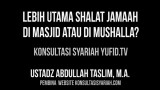 Lebih Utama Shalat Jamaah di Masjid atau di Mushalla?