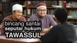 Bincang Santai Seputar Hukum Tawassul dalam Pandangan Islam – Ustadz Abdurrahman Thayyib