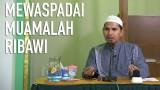 Mewaspadai Muamalah Ribawi – Ustadz Dr. Erwandi Tarmidzi