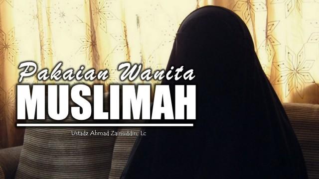 Pakaian Wanita Muslimah – Ustadz Ahmad Zainuddin, Lc