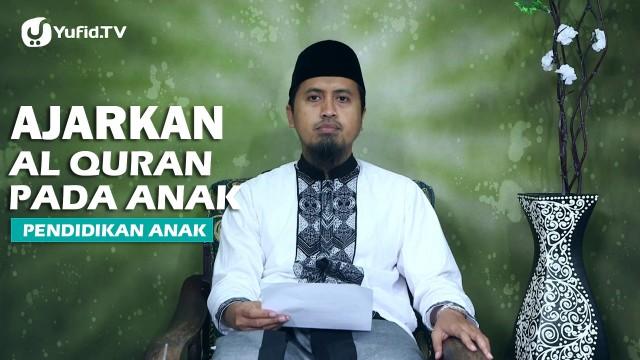 Kajian Islam Pendidikan Anak: Ajarkan Al Quran Kepada Anak – Ustadz Abdullah Zaen, MA