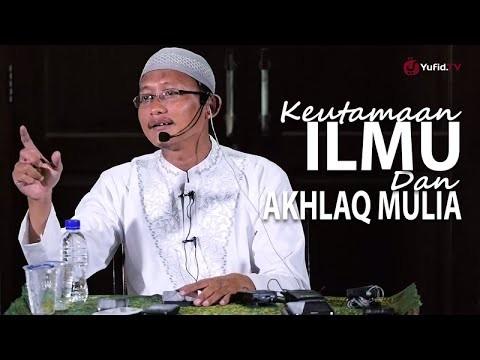 Kajian Islam: Keutamaan Ilmu Dan Akhlaq Mulia – Ustadz Badru Salam, Lc