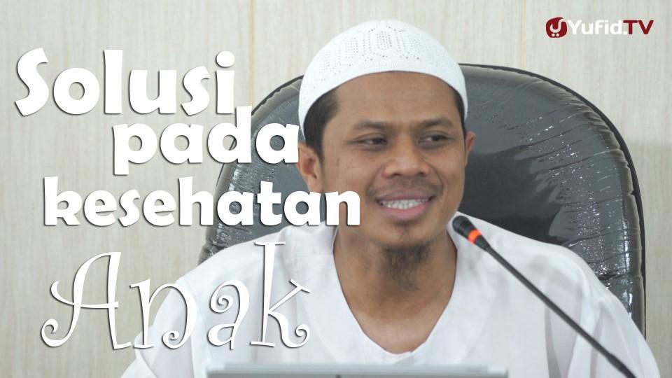 Solusi Kesehatan Pada Anak – Sinshe Abu Muhammad Faris Al Qiyanji