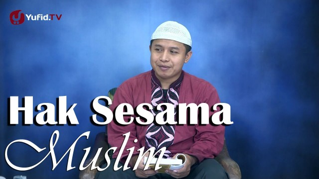 Kajian Islam: Hak Muslim Terhadap Muslim Yang Lain – Ust Abu muhammad
