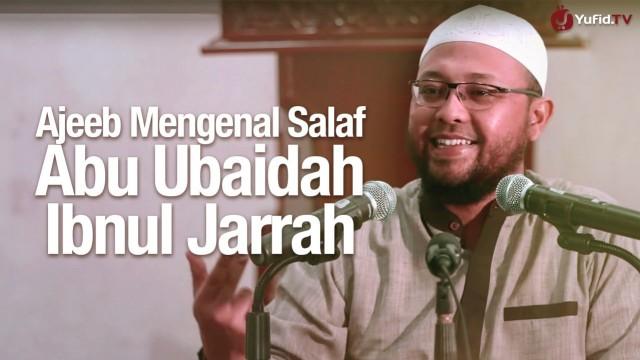 Mengenal Salaf Abu Ubaidah Ibnul Jarrah – Ustadz Riyadh Bin Badr Bajrey