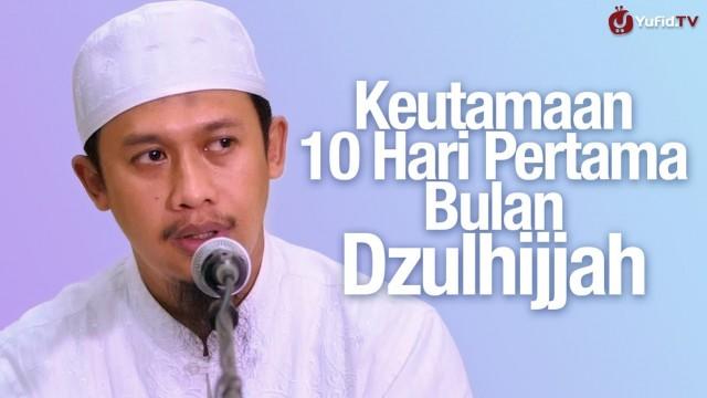 Keutamaan 10 Hari Pertama Bulan Dzulhijjah – Ustadz Abdurrahman Thoyyib, Lc.