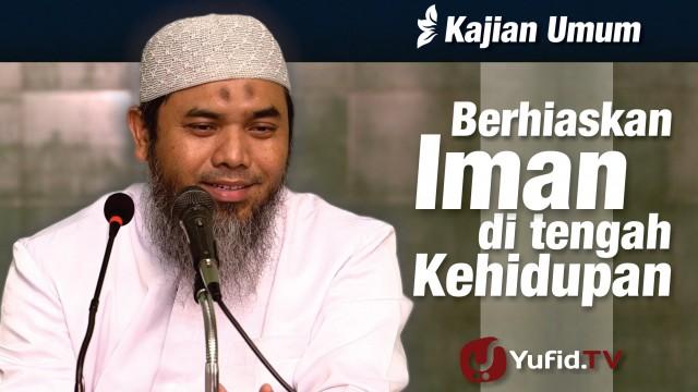 Berhiaskan Iman di Tengah Kehidupan – Ustadz Afifi Abdul Wadud