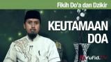 Fiqih Doa dan Dzikir: Keutamaan Doa Bagian 1 – Ustadz Abdullah Zaen MA