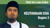 Fiqih Doa dan Dzikir Keutamaan Doa Bagian 3 – Ustadz Abdullah Zaen, MA