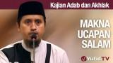 Kajian Akhlak #12: Makna Ucapan Salam – Ustadz Abdullah Zaen, MA