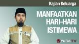 Kajian Keluarga: Manfaatkan Hari-Hari Istimewa – Ustadz Abdullah Zaen, MA
