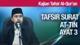 Kajian Tafsir Al Quran: Tafsir Surat At Tin Ayat 3 – Ustadz Abdullah Zaen, MA