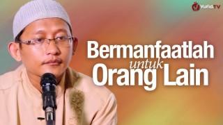 Bermanfaatlah Untuk Orang Lain – Ustadz Badrusalam, Lc