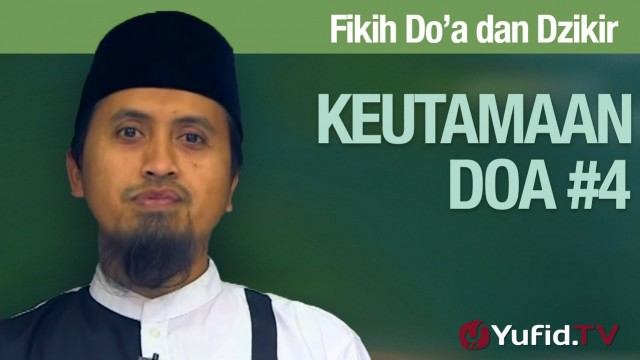 Fiqih Doa dan Dzikir: Keutamaan Doa Bagian 4 – Ustadz Abdullah Zaen, MA