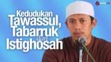 Kedudukan Tawassul, Tabarruk dan Istighosah – Ustadz Abdurrahman Thoyyib, Lc