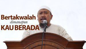 Khutbah Jumat : Bertakwalah Dimanapun Kau Berada – Ustadz Mahfudz Umri, Lc.