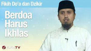 Fiqih Doa dan Dzikir: Berdoa Harus Ikhlas – Ustadz Abdullah Zaen, MA