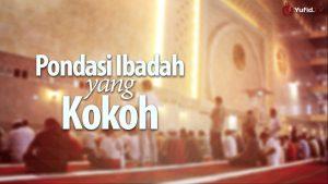 Pondasi Ibadah yang Kokoh – Ustadz Ahmad Zainuddin, Lc