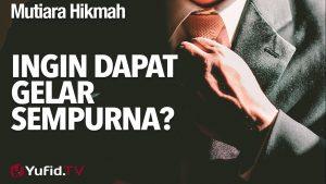 Mutiara Hikmah: Ingin Dapat Gelar Sempurna? – Ustadz Ahmad Zainuddin, Lc