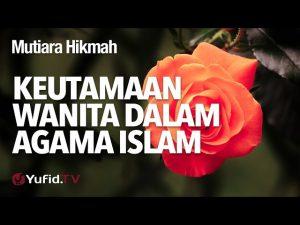Mutiara Hikmah: Keutamaan Wanita Dalam Agama Islam – Ustadz Abdullah Taslim, Lc, MA