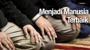 Menjadi Manusia Terbaik – Ustadz Abdullah Zaen, Lc., MA