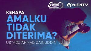Kenapa Amalku tidak Diterima? – Ustadz Ahmad Zainuddin, Lc. – 5 Menit yang Menginspirasi